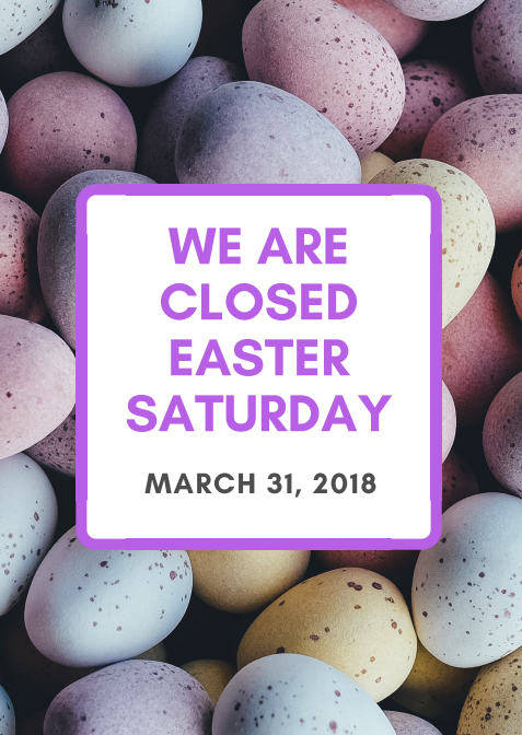 We are closed Easter Saturday: March 31, 2018.