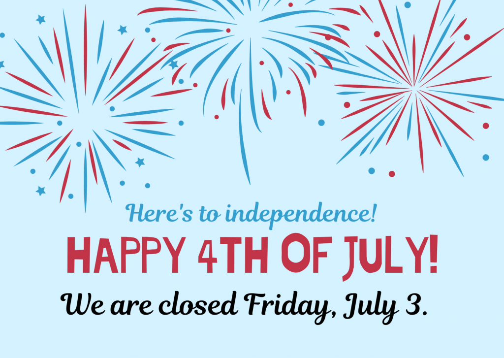 Happy 4th of July! We are closed Friday, July 3.