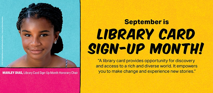 """September is Library Card Sign-up Month! """"A library card provides opportunity for discovery and access to a rich and diverse world. It empowers you to make change and experience new stories."""" Marley Dias, Library Card Sign-up Month Honorary Chair."""